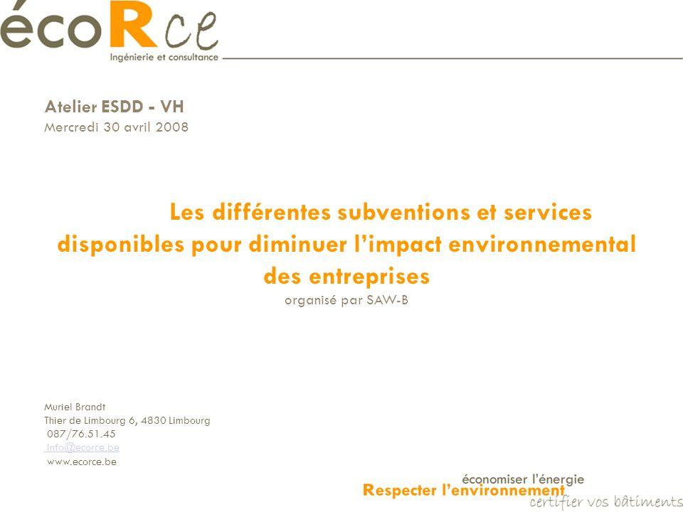 Atelier ESDD - VH Mercredi 30 avril 2008 Les différentes subventions et services disponibles pour diminuer limpact environnemental des entreprises organisé par SAW-B Muriel Brandt Thier de Limbourg 6, 4830 Limbourg 087/76.51.45 Info@ecorce.be www.ecorce.be