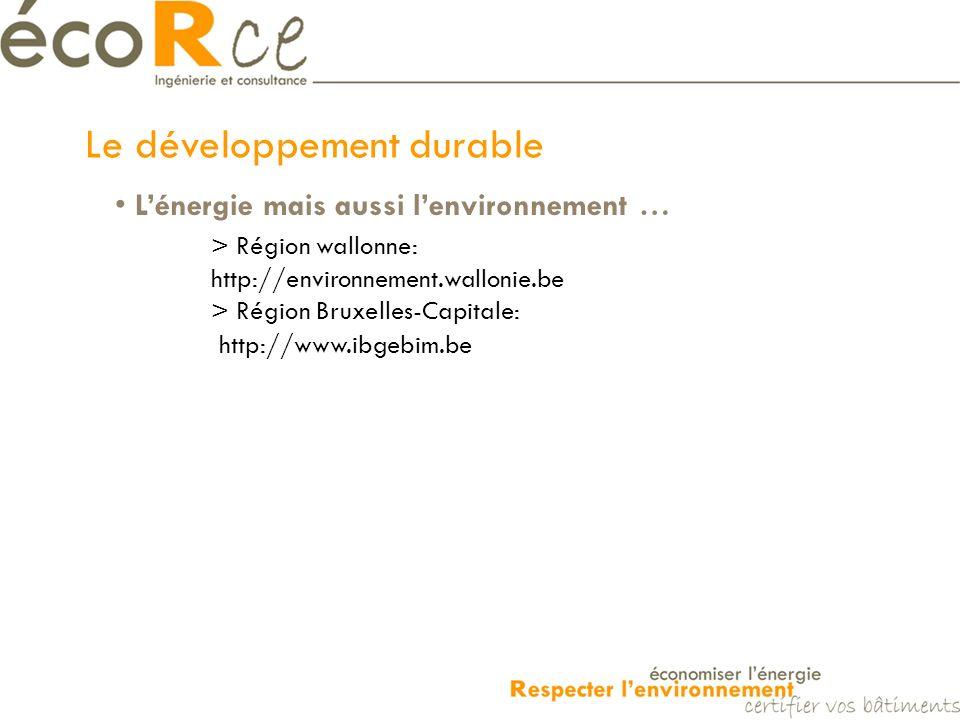 Le développement durable Lénergie mais aussi lenvironnement … > Région wallonne: http://environnement.wallonie.be > Région Bruxelles-Capitale: http://www.ibgebim.be