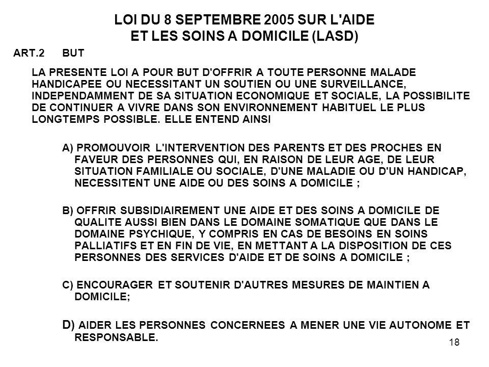18 LOI DU 8 SEPTEMBRE 2005 SUR L'AIDE ET LES SOINS A DOMICILE (LASD) ART.2BUT LA PRESENTE LOI A POUR BUT D'OFFRIR A TOUTE PERSONNE MALADE HANDICAPEE O