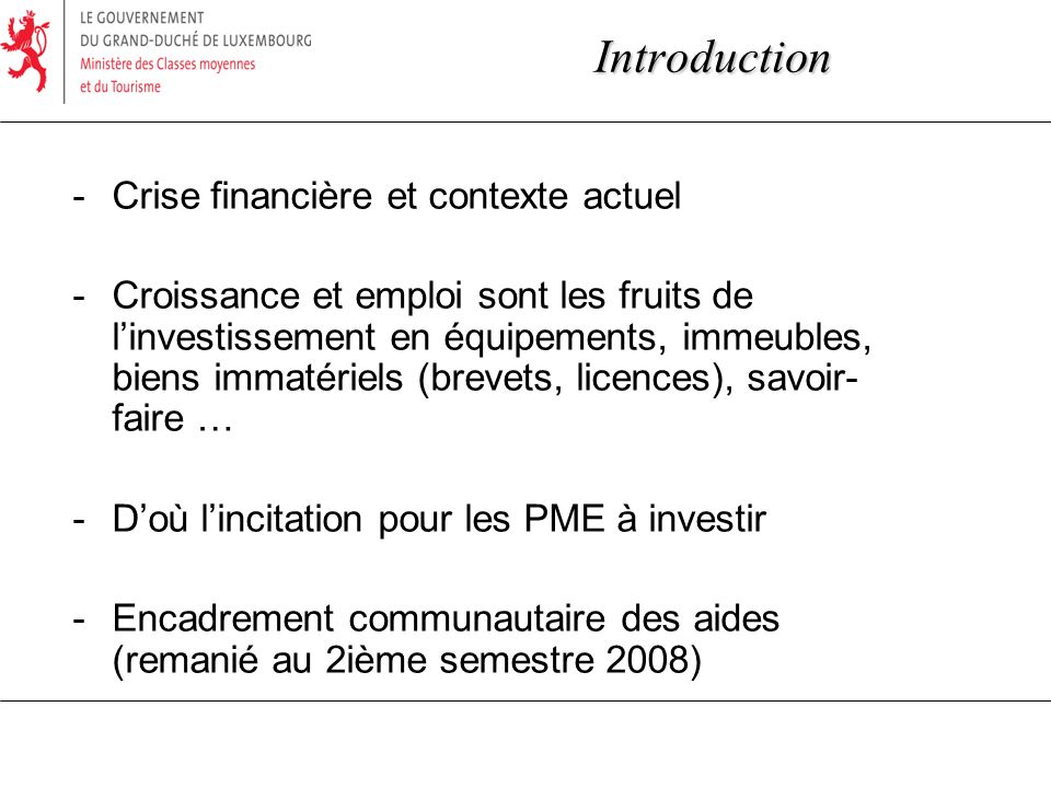 Introduction -Crise financière et contexte actuel -Croissance et emploi sont les fruits de linvestissement en équipements, immeubles, biens immatériels (brevets, licences), savoir- faire … -Doù lincitation pour les PME à investir -Encadrement communautaire des aides (remanié au 2ième semestre 2008)