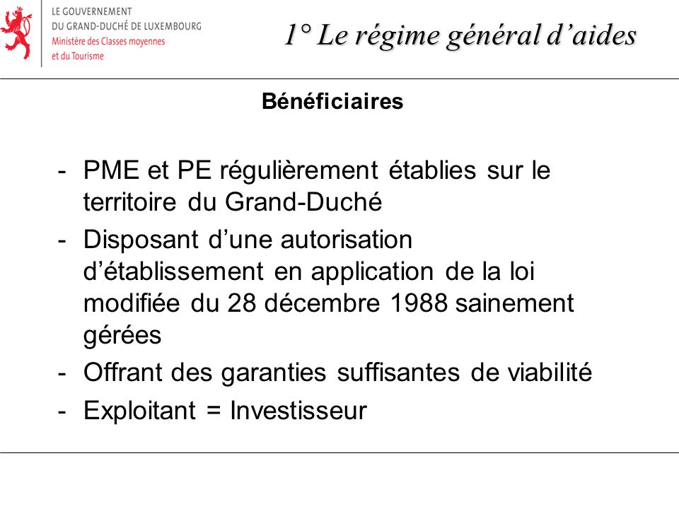 1° Le régime général daides Bénéficiaires -PME et PE régulièrement établies sur le territoire du Grand-Duché -Disposant dune autorisation détablisseme