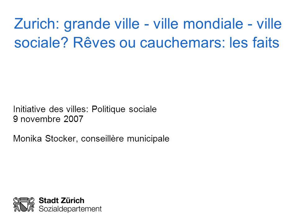 Zurich: grande ville - ville mondiale - ville sociale? Rêves ou cauchemars: les faits Initiative des villes: Politique sociale 9 novembre 2007 Monika