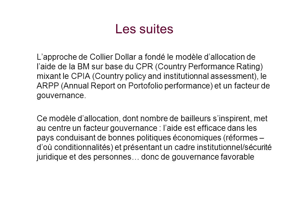 Les suites Lapproche de Collier Dollar a fondé le modèle dallocation de laide de la BM sur base du CPR (Country Performance Rating) mixant le CPIA (Country policy and institutionnal assessment), le ARPP (Annual Report on Portofolio performance) et un facteur de gouvernance.