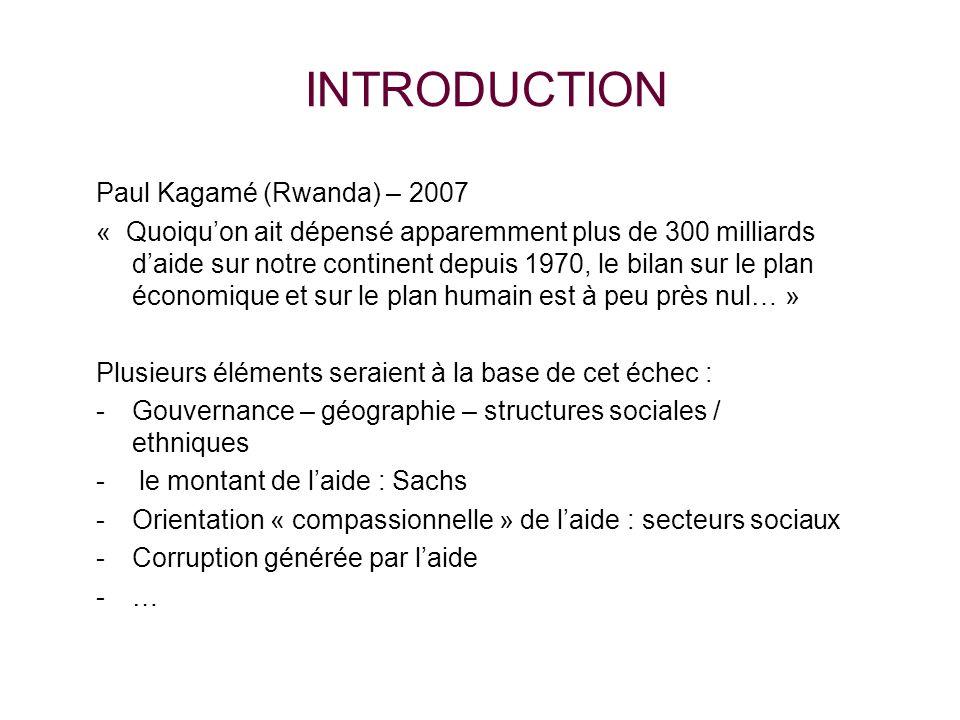 INTRODUCTION Paul Kagamé (Rwanda) – 2007 « Quoiquon ait dépensé apparemment plus de 300 milliards daide sur notre continent depuis 1970, le bilan sur le plan économique et sur le plan humain est à peu près nul… » Plusieurs éléments seraient à la base de cet échec : -Gouvernance – géographie – structures sociales / ethniques - le montant de laide : Sachs -Orientation « compassionnelle » de laide : secteurs sociaux -Corruption générée par laide -…