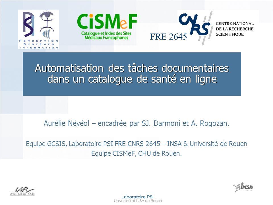 FRE 2645 Automatisation des tâches documentaires dans un catalogue de santé en ligne Aurélie Névéol – encadrée par SJ. Darmoni et A. Rogozan. Equipe G