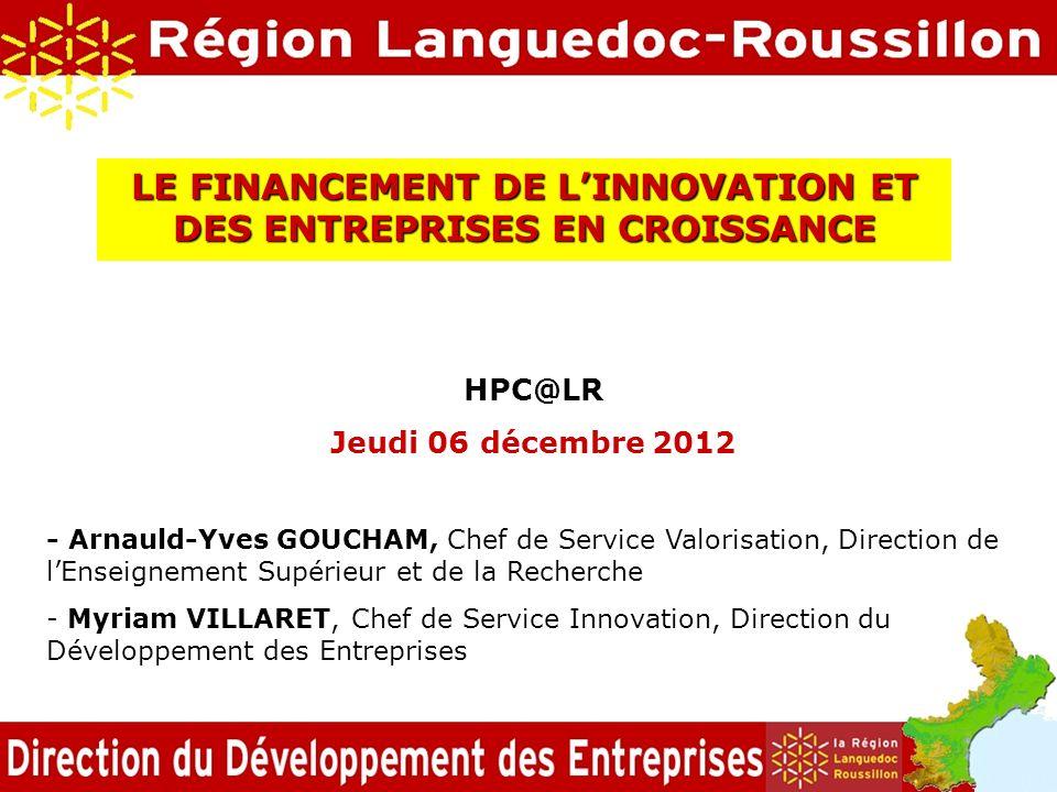LE FINANCEMENT DE LINNOVATION ET DES ENTREPRISES EN CROISSANCE HPC@LR Jeudi 06 décembre 2012 - Arnauld-Yves GOUCHAM, Chef de Service Valorisation, Dir