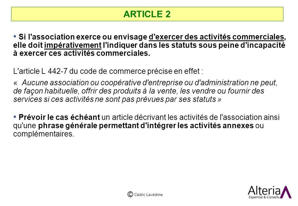 Cédric Lavédrine © ARTICLE 2 Si l association exerce ou envisage d exercer des activités commerciales, elle doit impérativement l indiquer dans les statuts sous peine d incapacité à exercer ces activités commerciales.