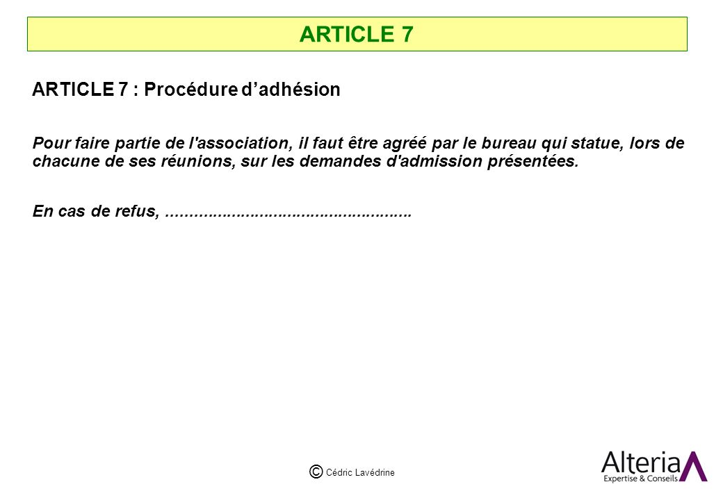 Cédric Lavédrine © ARTICLE 7 ARTICLE 7 : Procédure dadhésion Pour faire partie de l association, il faut être agréé par le bureau qui statue, lors de chacune de ses réunions, sur les demandes d admission présentées.