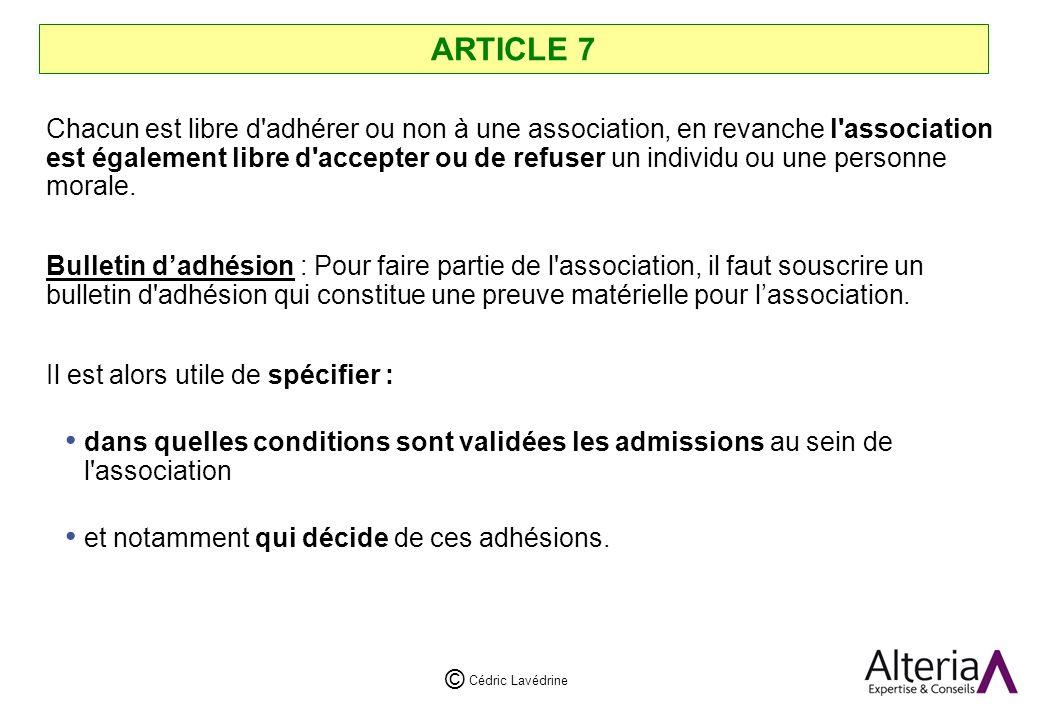 Cédric Lavédrine © ARTICLE 7 Chacun est libre d adhérer ou non à une association, en revanche l association est également libre d accepter ou de refuser un individu ou une personne morale.