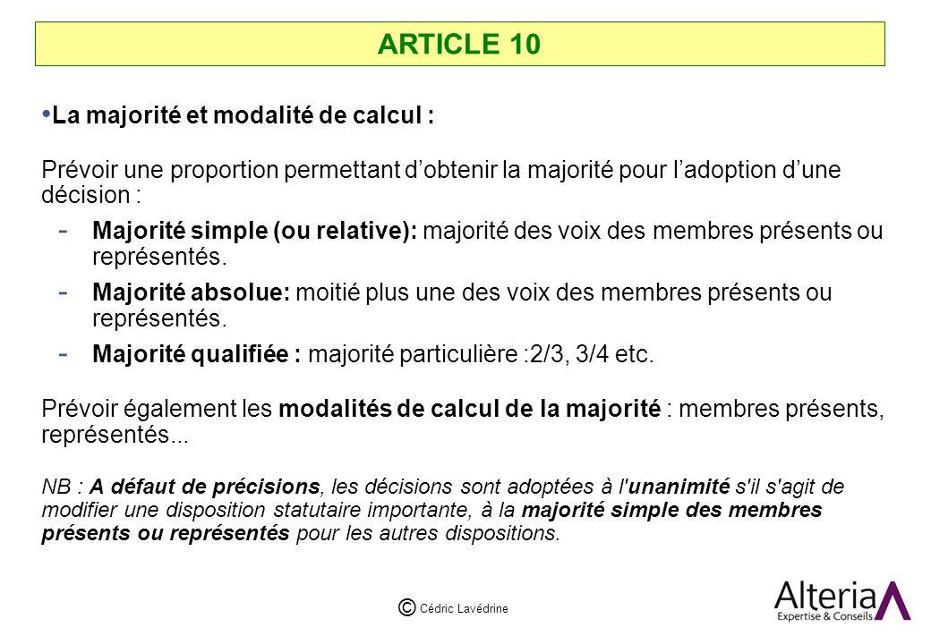 Cédric Lavédrine © ARTICLE 10 La majorité et modalité de calcul : Prévoir une proportion permettant dobtenir la majorité pour ladoption dune décision : - Majorité simple (ou relative): majorité des voix des membres présents ou représentés.