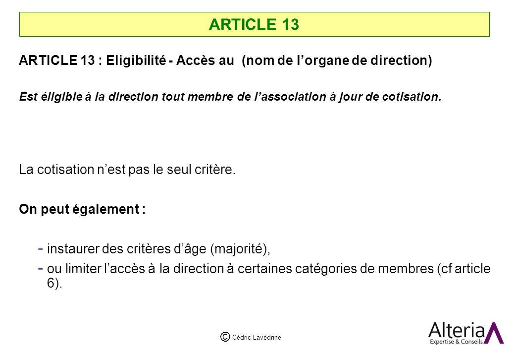 Cédric Lavédrine © ARTICLE 13 ARTICLE 13 : Eligibilité - Accès au (nom de lorgane de direction) Est éligible à la direction tout membre de lassociation à jour de cotisation.