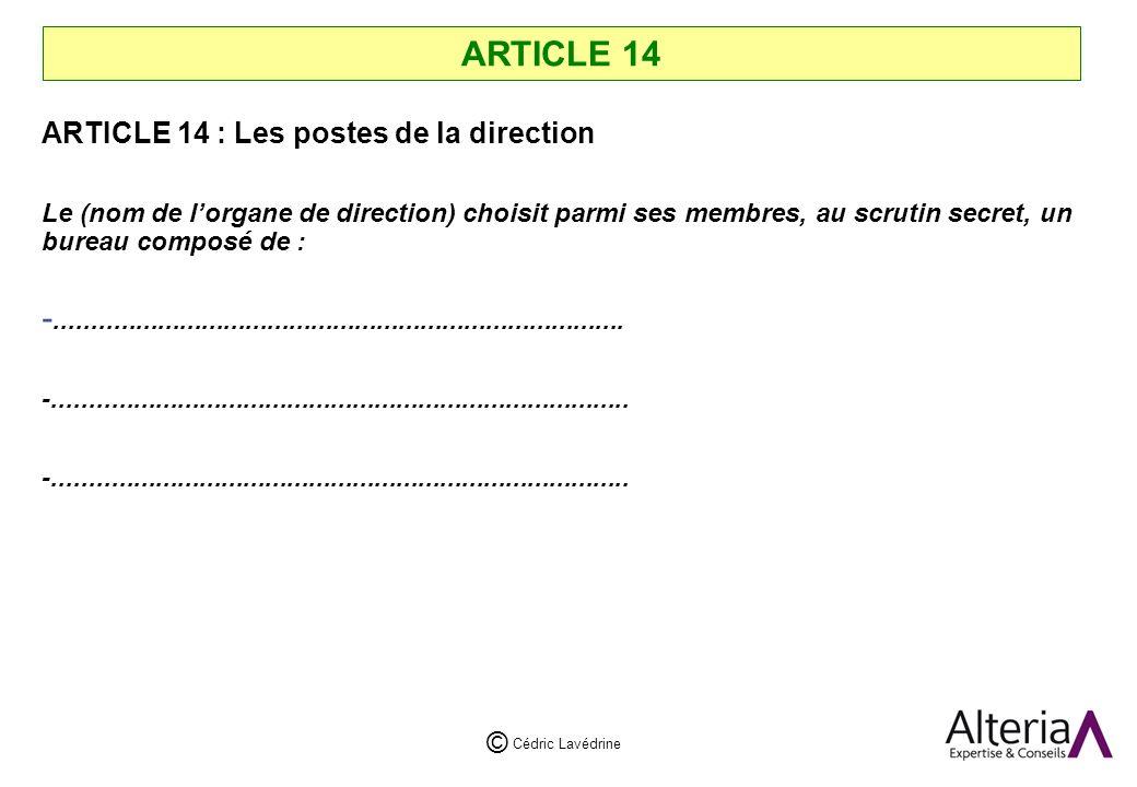 Cédric Lavédrine © ARTICLE 14 ARTICLE 14 : Les postes de la direction Le (nom de lorgane de direction) choisit parmi ses membres, au scrutin secret, un bureau composé de : -..............................................................................