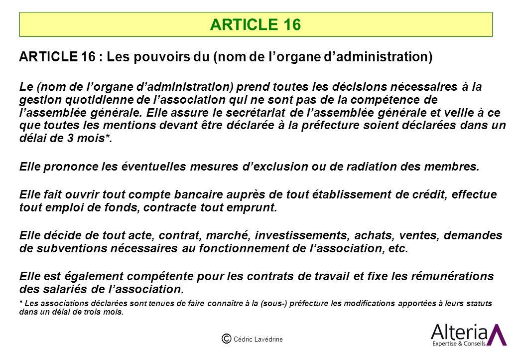 Cédric Lavédrine © ARTICLE 16 ARTICLE 16 : Les pouvoirs du (nom de lorgane dadministration) Le (nom de lorgane dadministration) prend toutes les décisions nécessaires à la gestion quotidienne de lassociation qui ne sont pas de la compétence de lassemblée générale.
