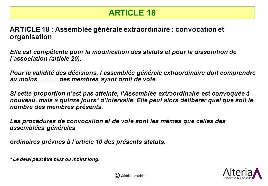 Cédric Lavédrine © ARTICLE 18 ARTICLE 18 : Assemblée générale extraordinaire : convocation et organisation Elle est compétente pour la modification des statuts et pour la dissolution de lassociation (article 20).