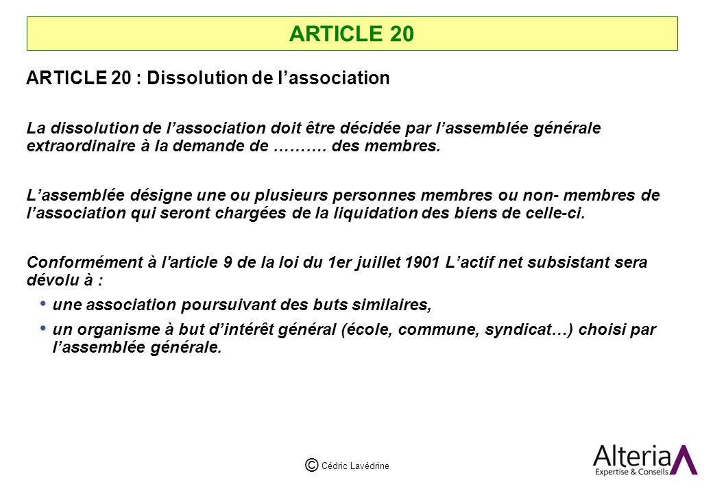 Cédric Lavédrine © ARTICLE 20 ARTICLE 20 : Dissolution de lassociation La dissolution de lassociation doit être décidée par lassemblée générale extraordinaire à la demande de ……….