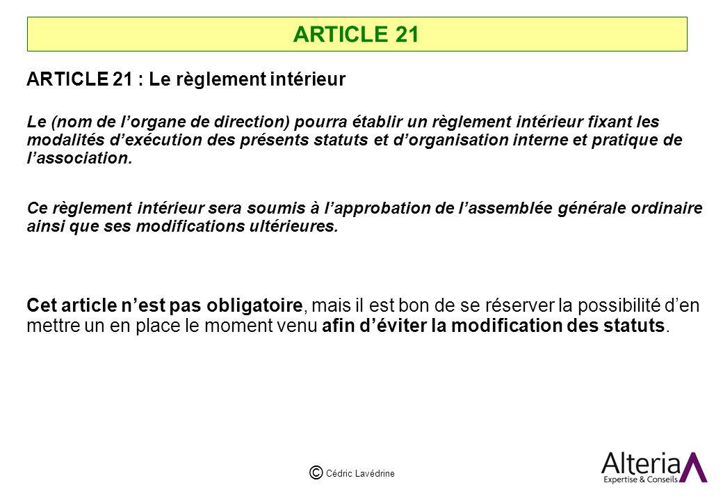 Cédric Lavédrine © ARTICLE 21 ARTICLE 21 : Le règlement intérieur Le (nom de lorgane de direction) pourra établir un règlement intérieur fixant les modalités dexécution des présents statuts et dorganisation interne et pratique de lassociation.