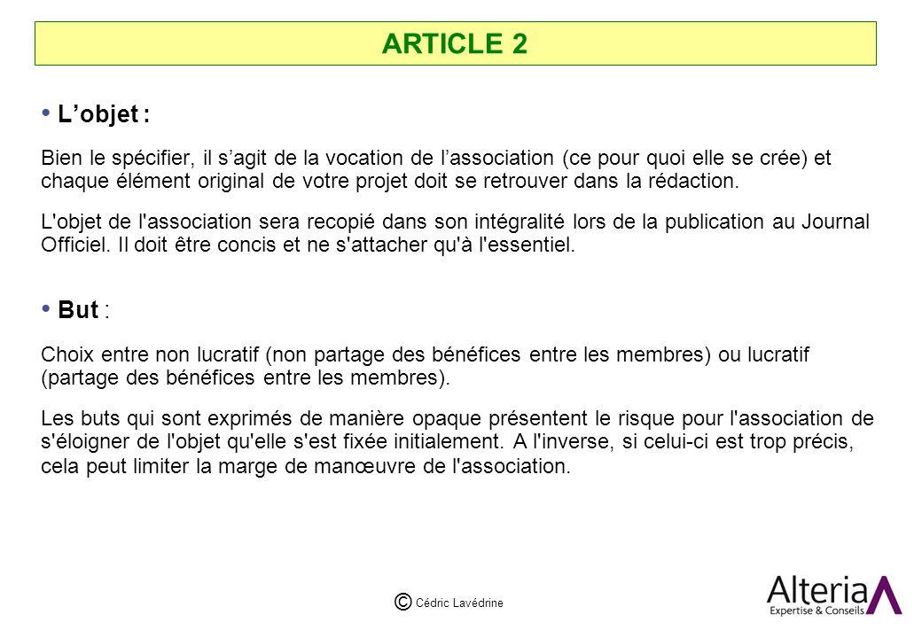 Cédric Lavédrine © ARTICLE 2 Lobjet : Bien le spécifier, il sagit de la vocation de lassociation (ce pour quoi elle se crée) et chaque élément original de votre projet doit se retrouver dans la rédaction.