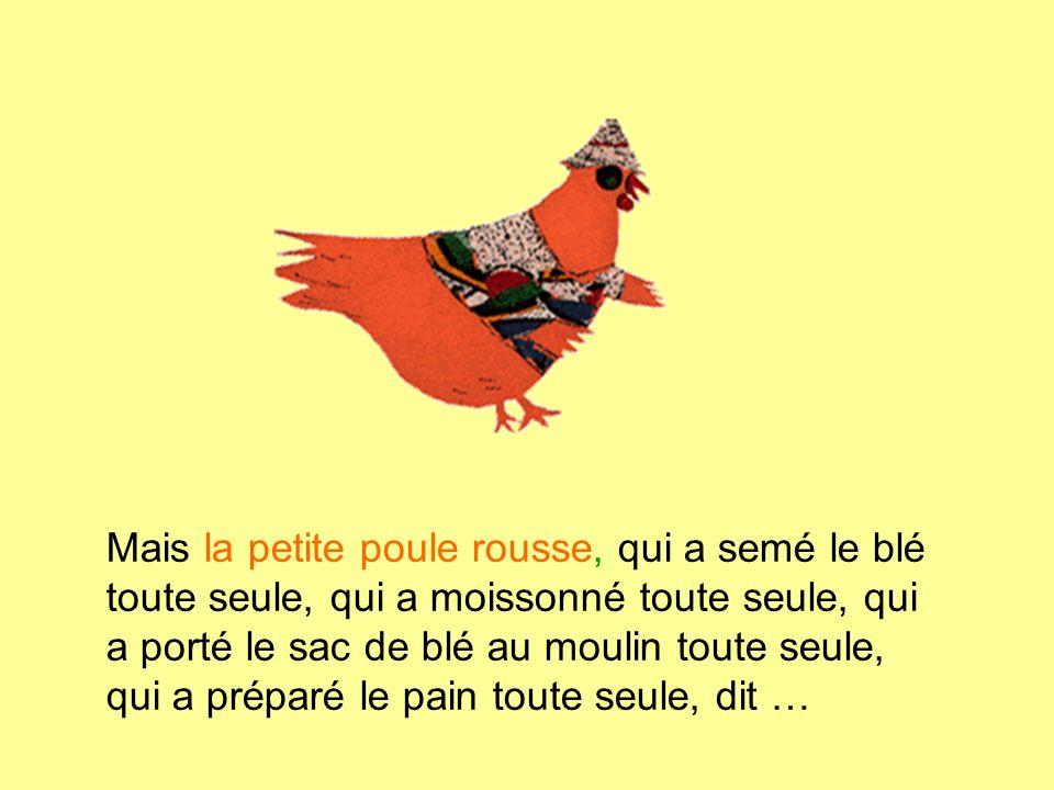 Mais la petite poule rousse, qui a semé le blé toute seule, qui a moissonné toute seule, qui a porté le sac de blé au moulin toute seule, qui a prépar