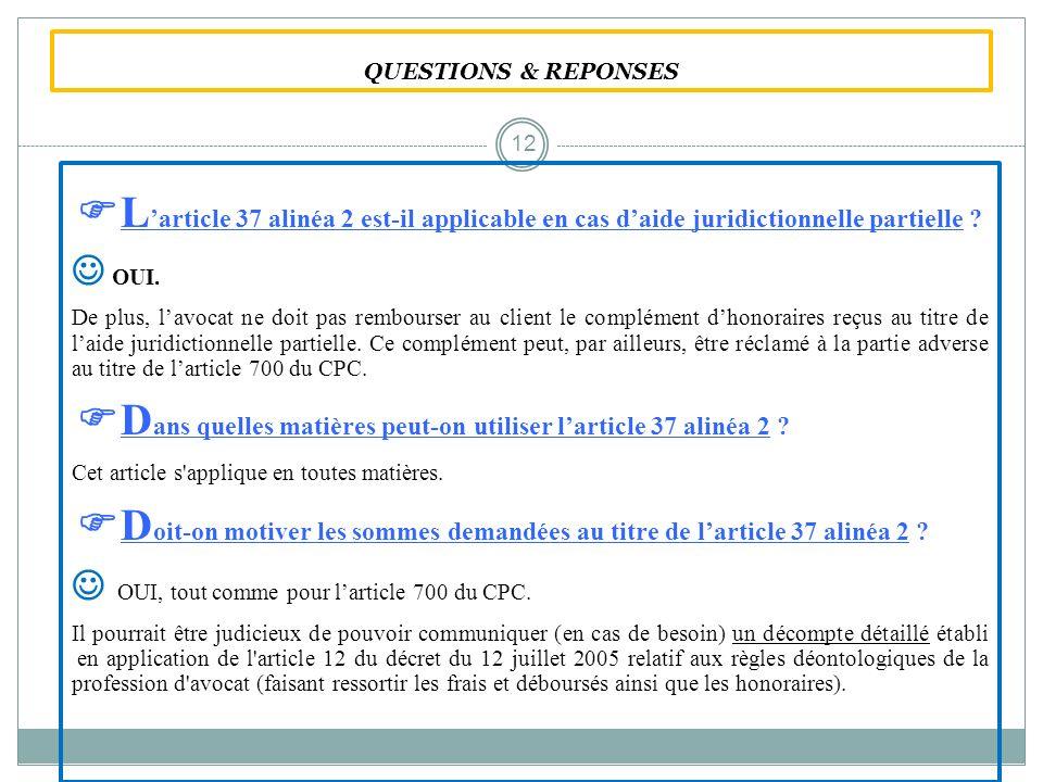 QUESTIONS & REPONSES L article 37 alinéa 2 est-il applicable en cas daide juridictionnelle partielle ? OUI. De plus, lavocat ne doit pas rembourser au