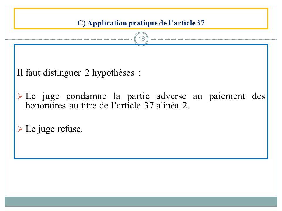 C) Application pratique de larticle 37 Il faut distinguer 2 hypothèses : Le juge condamne la partie adverse au paiement des honoraires au titre de lar