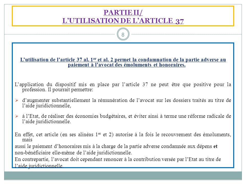PARTIE II/ LUTILISATION DE LARTICLE 37 Lutilisation de larticle 37 al. 1 er et al. 2 permet la condamnation de la partie adverse au paiement à lavocat