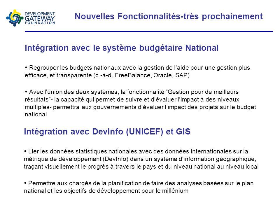 Nouvelles Fonctionnalités-très prochainement Intégration avec le système budgétaire National Regrouper les budgets nationaux avec la gestion de laide pour une gestion plus efficace, et transparente (c.-à-d.