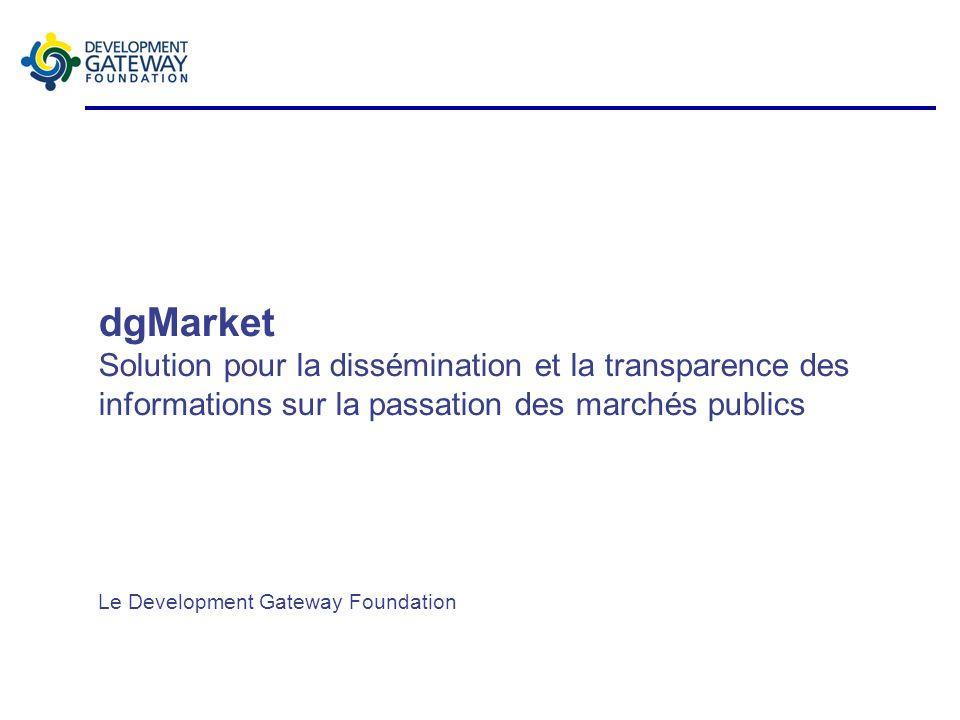 dgMarket Solution pour la dissémination et la transparence des informations sur la passation des marchés publics Le Development Gateway Foundation