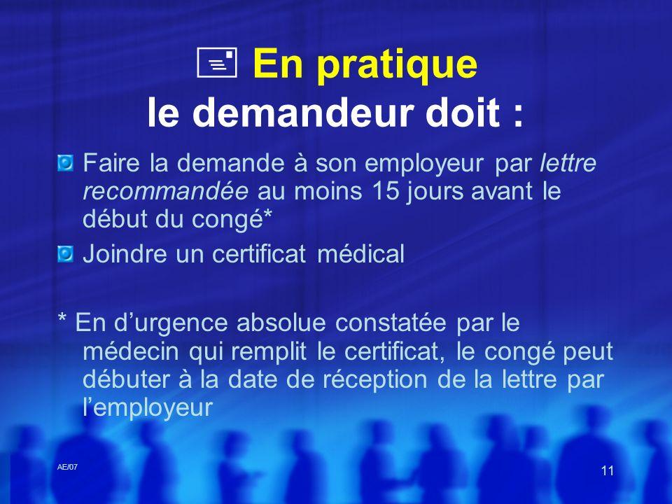 AE/07 11 En pratique le demandeur doit : Faire la demande à son employeur par lettre recommandée au moins 15 jours avant le début du congé* Joindre un