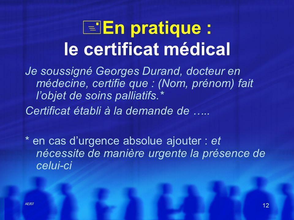 AE/07 12 En pratique : le certificat médical Je soussigné Georges Durand, docteur en médecine, certifie que : (Nom, prénom) fait lobjet de soins palli