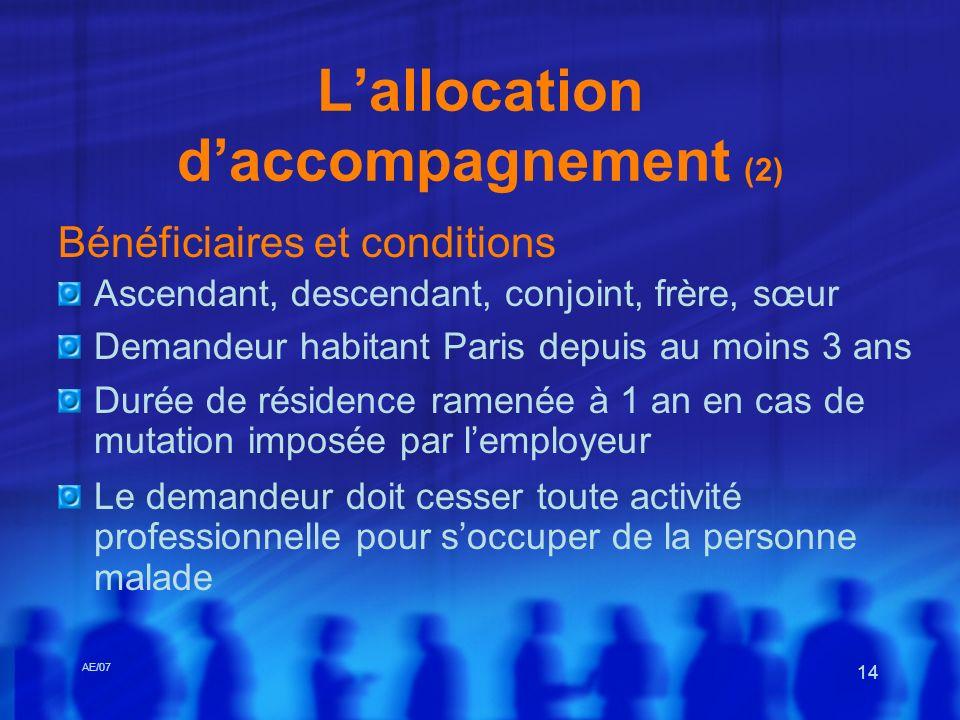 AE/07 14 Lallocation daccompagnement (2) Bénéficiaires et conditions Ascendant, descendant, conjoint, frère, sœur Demandeur habitant Paris depuis au m