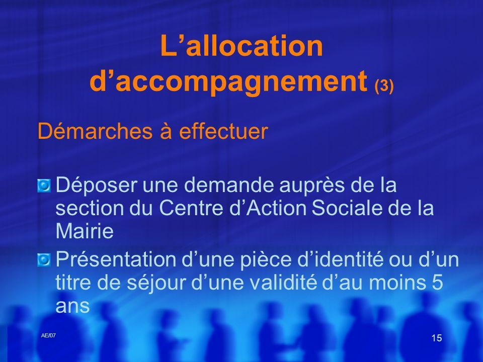 AE/07 15 Lallocation daccompagnement (3) Démarches à effectuer Déposer une demande auprès de la section du Centre dAction Sociale de la Mairie Présent