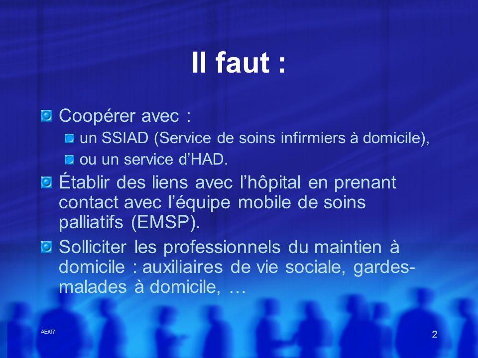 AE/07 2 Il faut : Coopérer avec : un SSIAD (Service de soins infirmiers à domicile), ou un service dHAD. Établir des liens avec lhôpital en prenant co