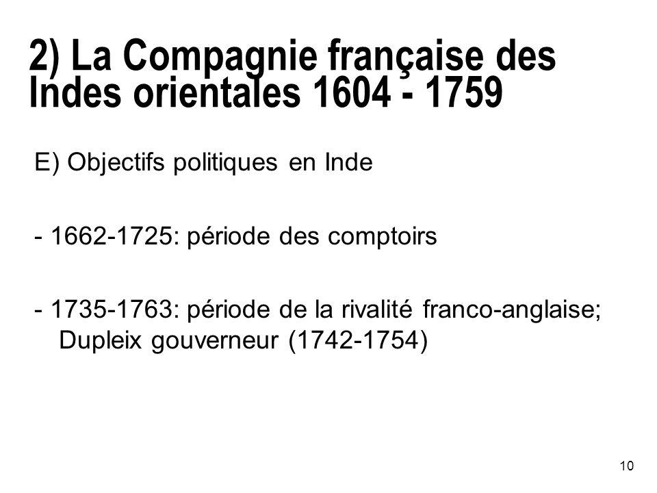 10 2) La Compagnie française des Indes orientales 1604 - 1759 E) Objectifs politiques en Inde - 1662-1725: période des comptoirs - 1735-1763: période de la rivalité franco-anglaise; Dupleix gouverneur (1742-1754)