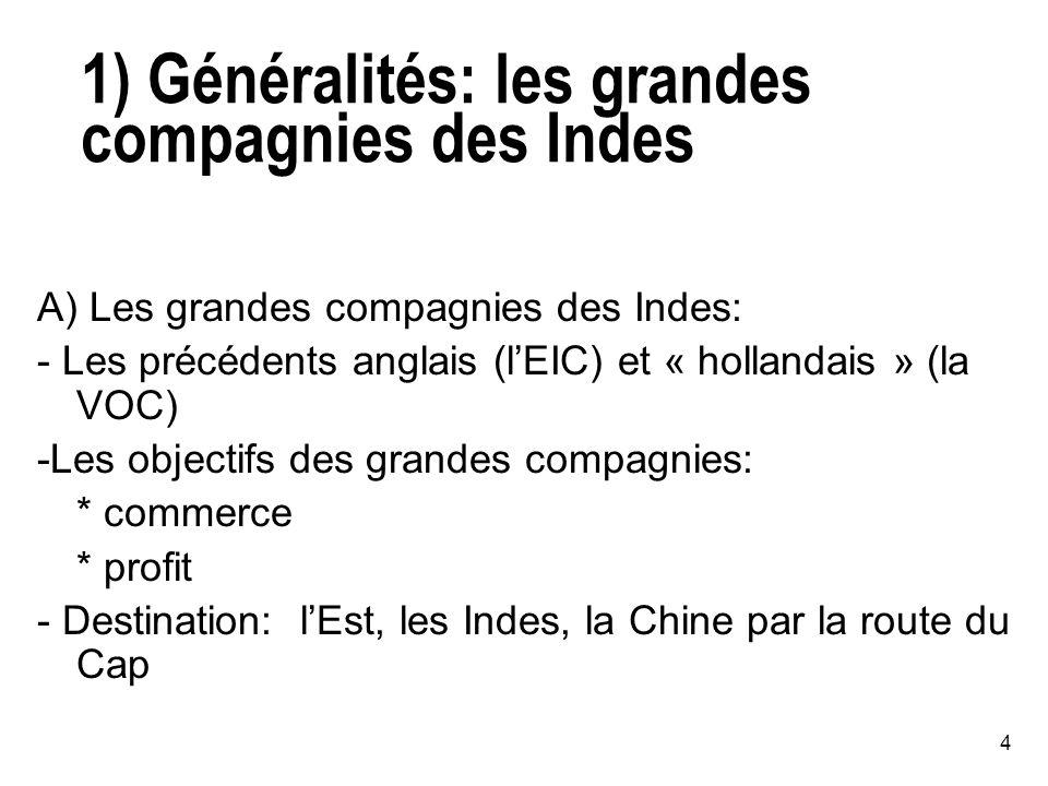 4 1) Généralités: les grandes compagnies des Indes A) Les grandes compagnies des Indes: - Les précédents anglais (lEIC) et « hollandais » (la VOC) -Les objectifs des grandes compagnies: * commerce * profit - Destination: lEst, les Indes, la Chine par la route du Cap