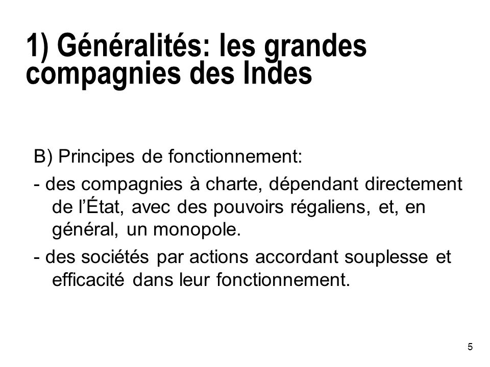 5 1) Généralités: les grandes compagnies des Indes B) Principes de fonctionnement: - des compagnies à charte, dépendant directement de lÉtat, avec des pouvoirs régaliens, et, en général, un monopole.