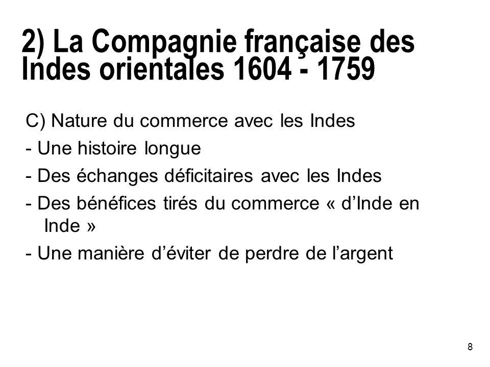 8 2) La Compagnie française des Indes orientales 1604 - 1759 C) Nature du commerce avec les Indes - Une histoire longue - Des échanges déficitaires avec les Indes - Des bénéfices tirés du commerce « dInde en Inde » - Une manière déviter de perdre de largent