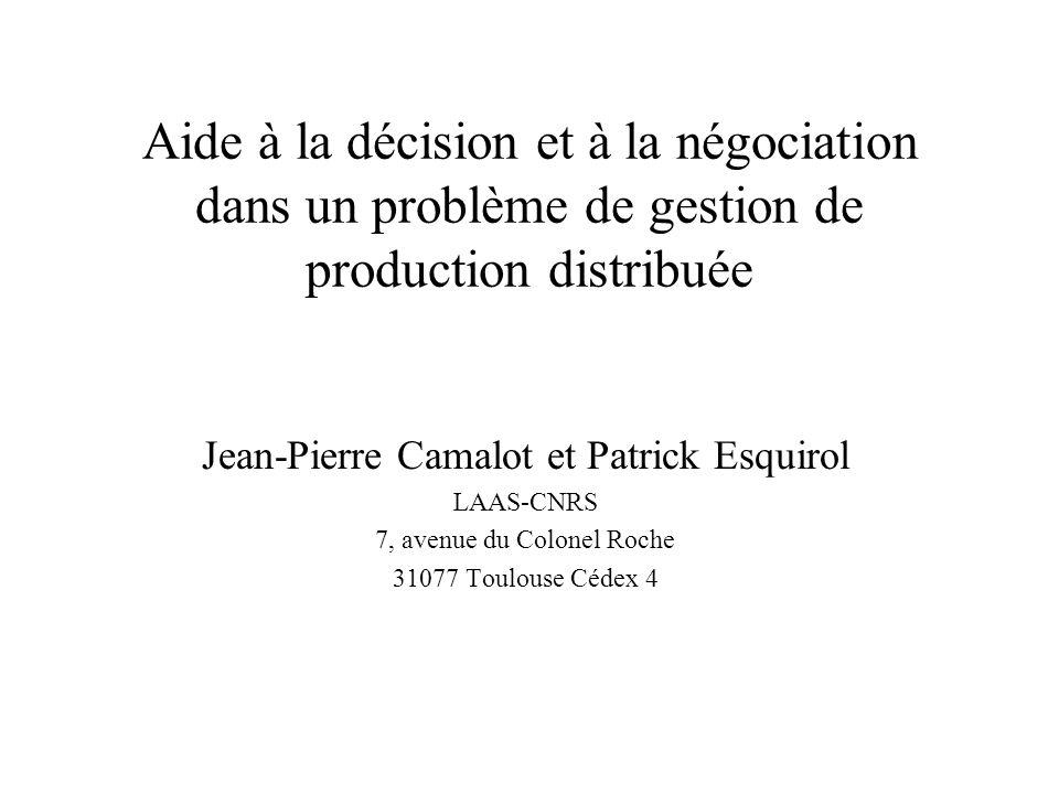 Aide à la décision et à la négociation dans un problème de gestion de production distribuée Jean-Pierre Camalot et Patrick Esquirol LAAS-CNRS 7, avenu