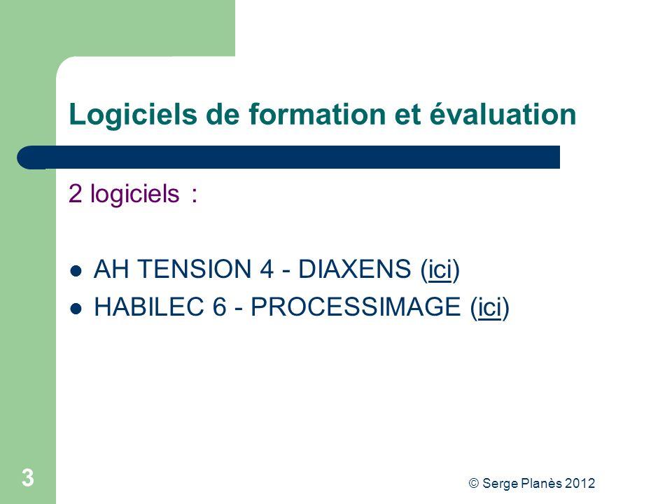 © Serge Planès 2012 3 Logiciels de formation et évaluation 2 logiciels : AH TENSION 4 - DIAXENS (ici)ici HABILEC 6 - PROCESSIMAGE (ici)ici