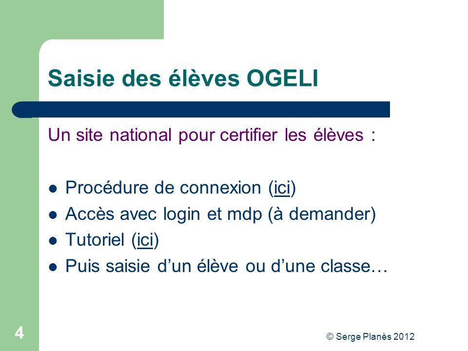 © Serge Planès 2012 4 Saisie des élèves OGELI Un site national pour certifier les élèves : Procédure de connexion (ici)ici Accès avec login et mdp (à