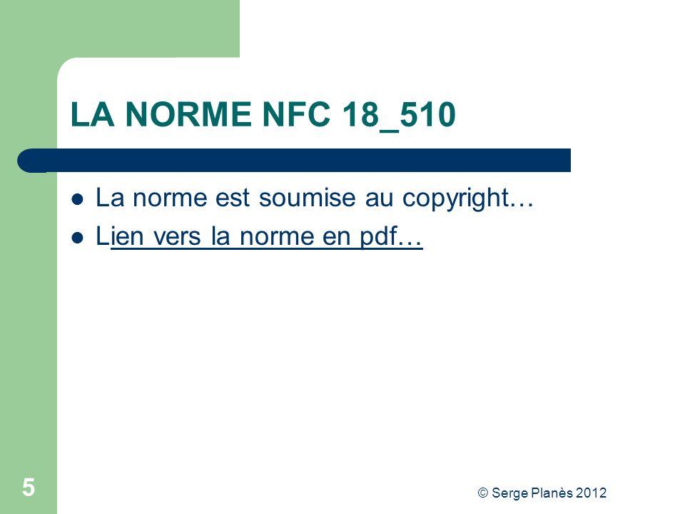 © Serge Planès 2012 5 LA NORME NFC 18_510 La norme est soumise au copyright… Lien vers la norme en pdf…ien vers la norme en pdf…