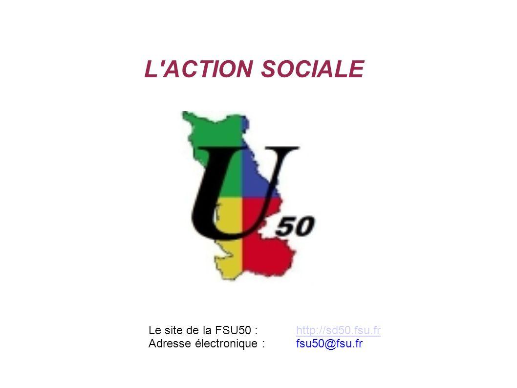 L'ACTION SOCIALE Le site de la FSU50 :http://sd50.fsu.frhttp://sd50.fsu.fr Adresse électronique :fsu50@fsu.fr