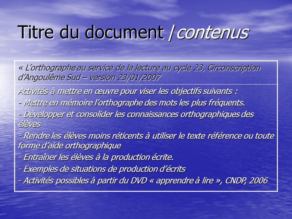 Titre du document /contenus « Lorthographe au service de la lecture au cycle 23, Circonscription dAngoulême Sud – version 23/01/2007 Activités à mettre en œuvre pour viser les objectifs suivants : - Mettre en mémoire lorthographe des mots les plus fréquents.