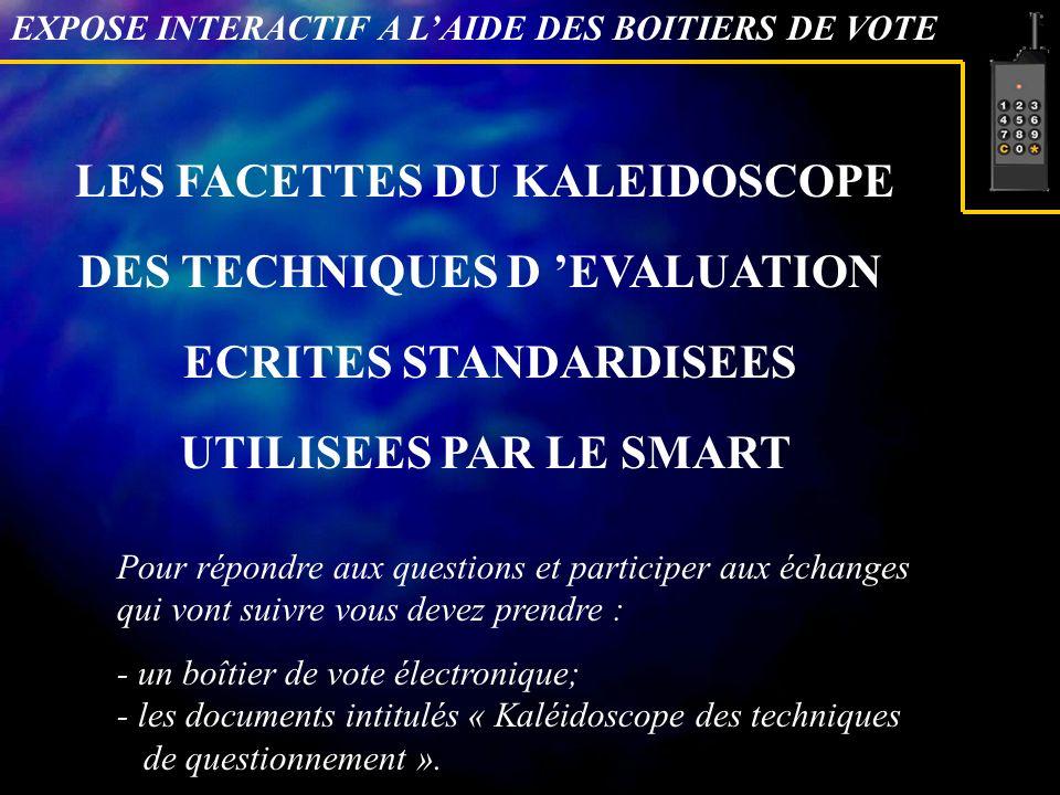 LES FACETTES DU KALEIDOSCOPE DES TECHNIQUES D EVALUATION ECRITES STANDARDISEES UTILISEES PAR LE SMART EXPOSE INTERACTIF A LAIDE DES BOITIERS DE VOTE Pour répondre aux questions et participer aux échanges qui vont suivre vous devez prendre : - un boîtier de vote électronique; - les documents intitulés « Kaléidoscope des techniques de questionnement ».