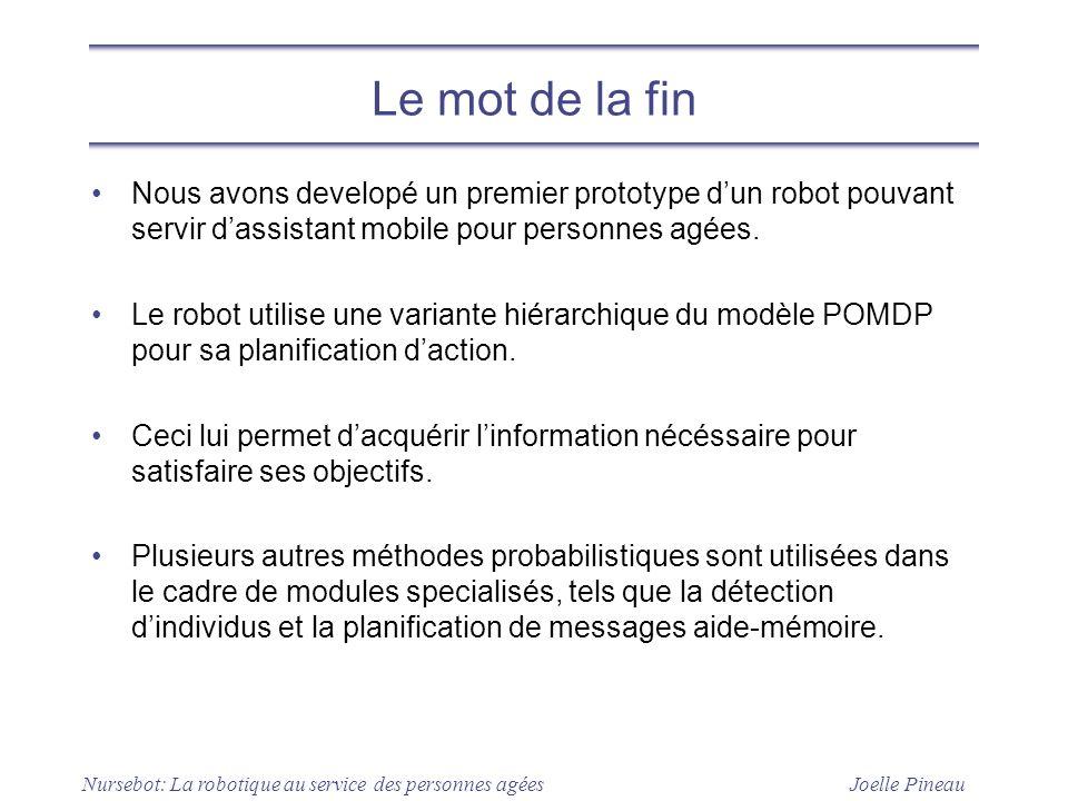 Joelle Pineau Nursebot: La robotique au service des personnes agées Le mot de la fin Nous avons developé un premier prototype dun robot pouvant servir