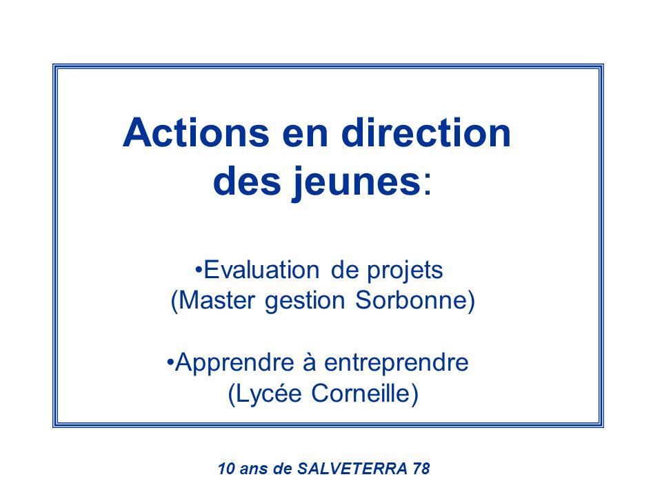 Actions en direction des jeunes: Evaluation de projets (Master gestion Sorbonne) Apprendre à entreprendre (Lycée Corneille) 10 ans de SALVETERRA 78