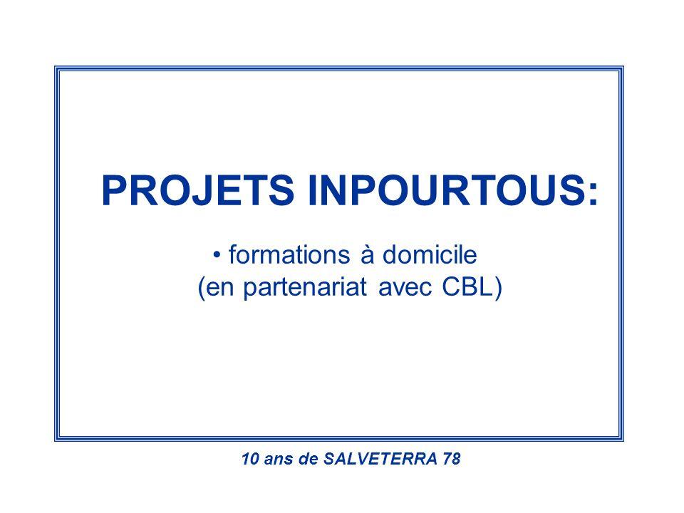PROJETS INPOURTOUS: formations à domicile (en partenariat avec CBL) 10 ans de SALVETERRA 78