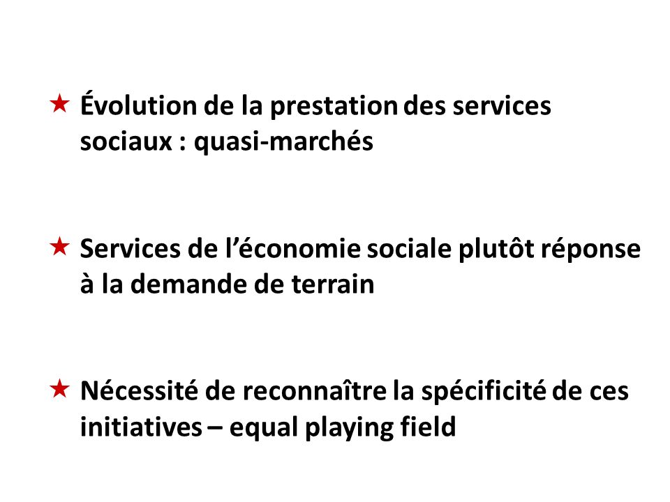 Évolution de la prestation des services sociaux : quasi-marchés Services de léconomie sociale plutôt réponse à la demande de terrain Nécessité de reconnaître la spécificité de ces initiatives – equal playing field