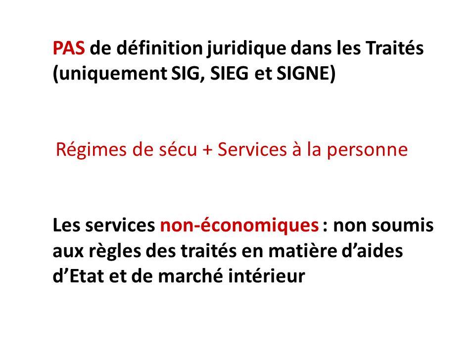PAS de définition juridique dans les Traités (uniquement SIG, SIEG et SIGNE) Régimes de sécu + Services à la personne Les services non-économiques : non soumis aux règles des traités en matière daides dEtat et de marché intérieur