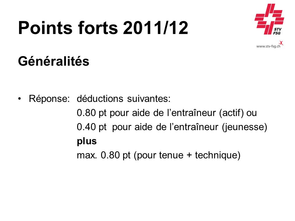 Points forts 2011/12 Généralités Réponse:déductions suivantes: 0.80 pt pour aide de lentraîneur (actif) ou 0.40 pt pour aide de lentraîneur (jeunesse)