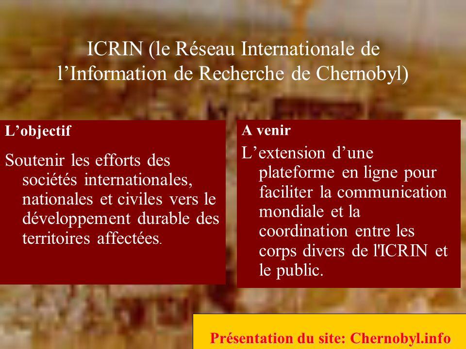 ICRIN (le Réseau Internationale de lInformation de Recherche de Chernobyl) A venir Lextension dune plateforme en ligne pour faciliter la communication mondiale et la coordination entre les corps divers de l ICRIN et le public.